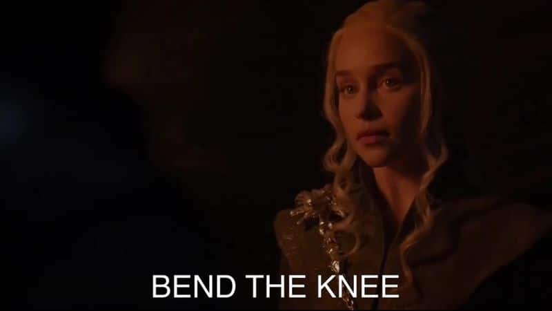 Bend the knee– The phrase said by Daenerys, as she sat on the throne to Jon Snow and his soldiers to bow down to her and accept her as their queen.