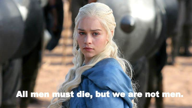 """""""All men must die, but we are not men"""" - The ruthless Mother of Dragons gave the feminist movement across the world a slogan when she hollered this."""