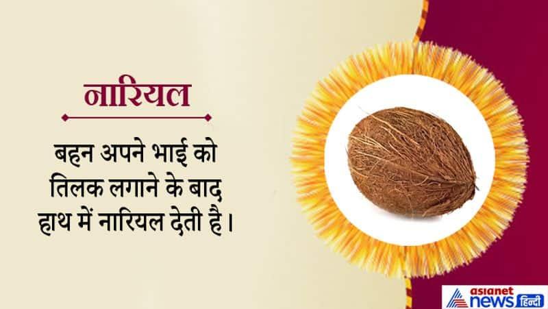 नारियल को श्रीफल भी कहा जाता है। श्री यानी देवी लक्ष्मी का फल। यह सुख-समृद्धि का प्रतीक है। बहन भाई को नारियल देकर यह कामना करती है कि भाई के जीवन में सुख और समृद्धि हमेशा बनी रहे और वह लगातार उन्नति करता रहे।