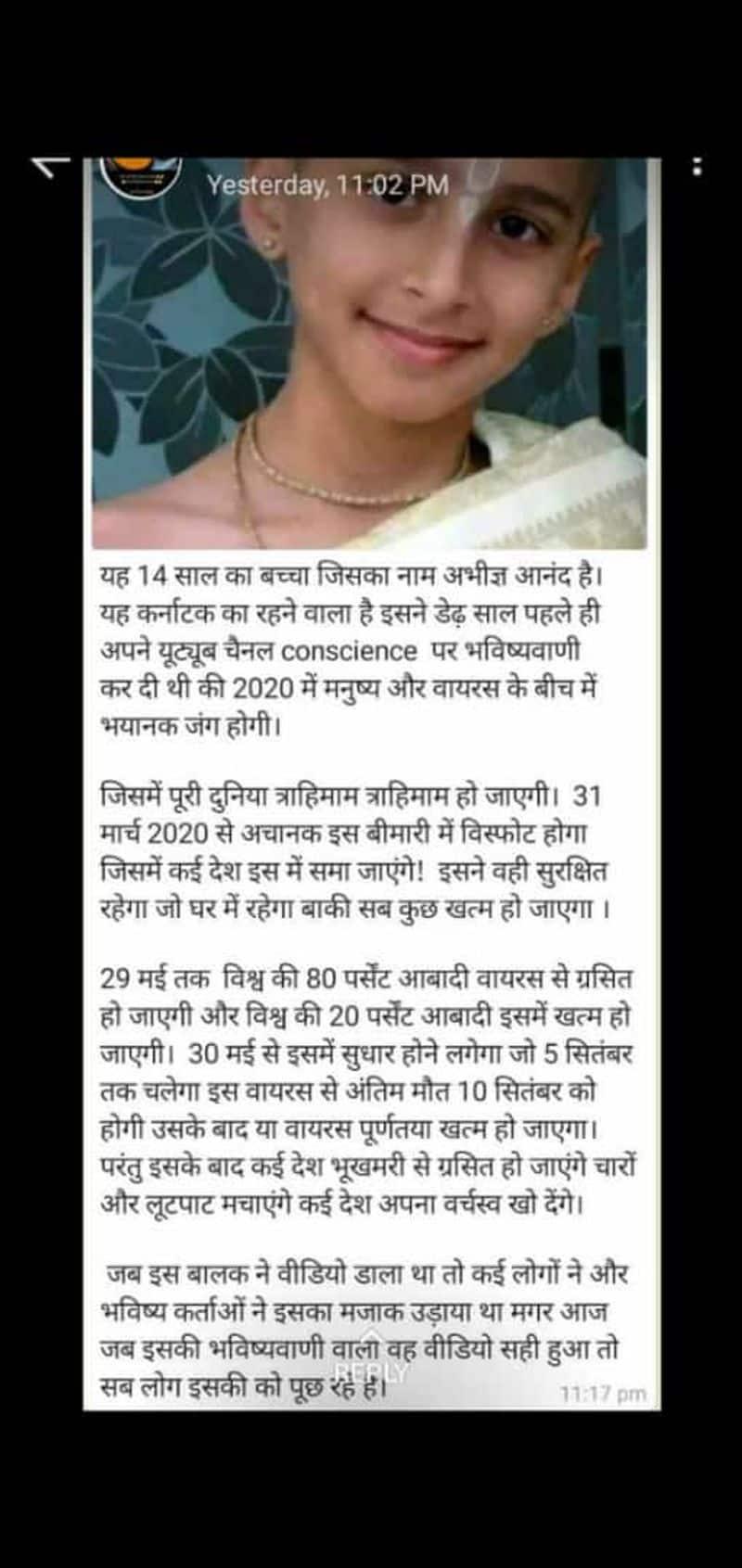 <p><strong>वायरल पोस्ट क्या है?&nbsp;</strong></p>  <p>&nbsp;</p>  <p>सोशल मीडया पर 14 साल के एक बच्चे की तस्वीर के साथ उसकी भविष्यवाणी साझा की जा रही है। कर्नाटक के रहने वाले अभीज्ञ आनंद नाम के इस बच्चे ने एक साल पहले ही अपने यूट्यूब चैनल पर कोरोना वायरस की भविष्यवाणी कर दी थी। डेढ़ साल पहले इस बच्चे का मज़ाक उड़ाया गया था लेकिन अब इसकी बातें सही साबित हो रही हैं।&nbsp;</p>