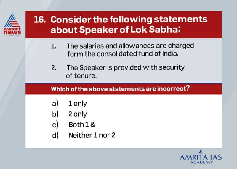 Answer: d. Both statements are correct.The Speaker can be removed only by a resolution passed by the Lok Sabha by an effective majority (majority of total members of house minus the vacancies). The motion of removal can be considered and discussed only with the support of at least 50 members.
