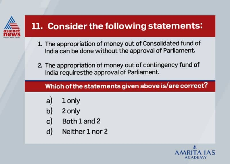<p><strong>Answer (d)</strong></p>  <p>&nbsp;</p>  <p>&nbsp;&nbsp; &nbsp;The government needs parliamentary approval to withdraw money from consolidated fund.&nbsp;<br /> &nbsp;&nbsp; &nbsp;The provision for this fund is given in Article 266(1) of the Constitution of India.<br /> &nbsp;&nbsp; &nbsp;The provision for contigency fund is made in Article 267(1) of the Constitution of India.&nbsp;<br /> &nbsp;&nbsp; &nbsp;Its corpus is Rs. 500 crores.&nbsp;<br /> &nbsp;&nbsp; &nbsp;The Secretary, Finance Ministry holds this fund on behalf of the President of India.</p>