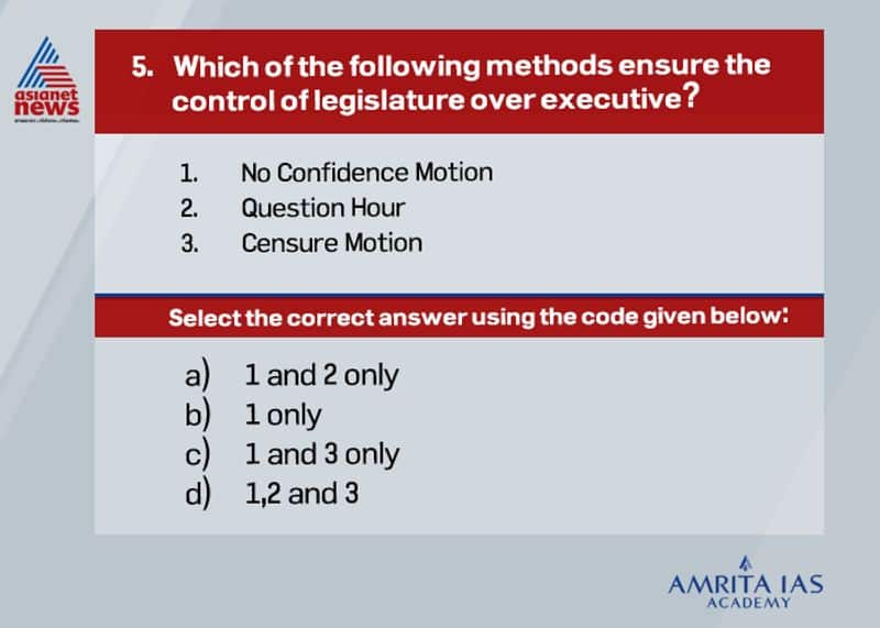 Answer (d)The legislature ensures control over executive in India through the following methods. By a Vote of No-Confidence, the Parliament can remove the Cabinet (executive) out of power. It can reject a budget proposal or any other bill brought by the Cabinet. A motion of no-confidence is passed to remove a government from office. The MPs (Members of Parliament) can ask questions to the ministers on their omissions and commissions. Any lapses on the part of the government can be exposed in the Parliament. Adjournment Motion- Allowed only in the Lok Sabha, the chief objective of the adjournment motion is to draw the attention of the Parliament to any recent issue of urgent public interest. It is considered an extraordinary tool in Parliament as the normal business is affected. Censure Motion - A censure motion is moved by the opposition party members in the House to strongly disapprove any policy of the government. It can be moved only in the Lok Sabha. Immediately after a censure motion is passed, the government has to seek the confidence of the House. Unlike in the case of the no-confidence motion, the Council of Ministers need not resign if the censure motion is passed. Cut Motion - A cut motion is used to oppose any demand in the financial bill brought by the government.
