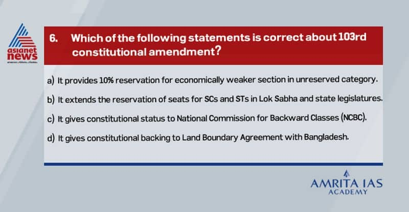 Answer (a)The act provides for 10% reservation in government jobs and educational institutions for the economically weaker section in the unreserved category. The Act amends Article 15 and 16 to provide for reservation based on economic backwardness.