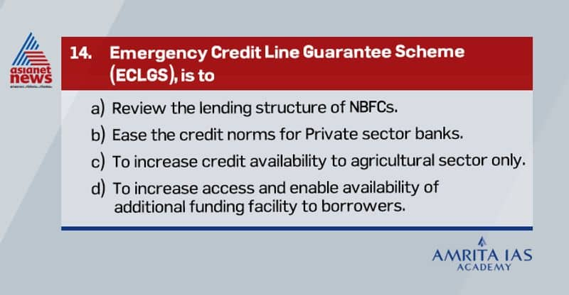 Answer(d) The Emergency Credit Line Guarantee Scheme (ECLGS) is the biggest fiscal component of the Rs 20-lakh crore Self-Reliant India Mission package announced by Finance Minister last month. It covers all companies.  The main objective of the scheme is to provide an incentive to member lending institutions to increase access and enable availability of additional funding facility to borrowers, in view of the economic distress caused by the COVID-19 crisis.