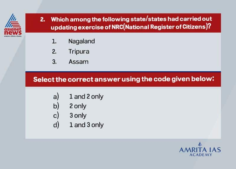 Answer (c) The first NRC list was made in 1951 as per the census. This was intended to decide the Bonafede citizen and illegal migrants respectively in the nation. However, in 2019 NRC updating exercise was carried out only in Assam by the Office of Registrar General under the Ministry of Home Affairs. NRC was updated in Assam to include the name of those personsdescendants who appear in NRC 1951 or in any of the electoral rolls up tomidnight of March 24, 1971.