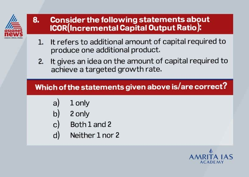 Answer(c) The incremental capital output ratio (ICOR) is a frequently used tool that explains the relationship between the level of investment made in the economy and the consequent increase in the gross domestic product (GDP). ICOR indicates the additional unit of capital or investment needed to produce an additional unit of output. Capital Investment= Growth rate* ICOR It also gives the efficiency of inputs employed as ICOR equals Incremental Capital divided by Incremental Output.