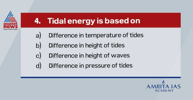 Answer(b) Tidal energy is a renewable energy powered by the natural rise and fall of ocean tides and currents. Tidal energy can be harnessed by building dams at narrow openings of the sea. During high tide of the tides is used to turn the turbine installed in the dam to produce electricity.