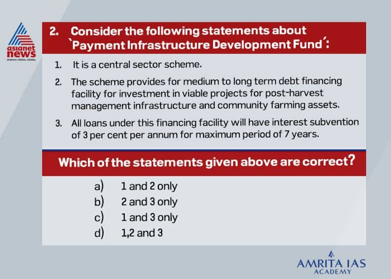 Answer (d) Agriculture infrastructure fund is a central sector scheme. It provides medium to long term debt financing facility for investment in viable projects for post-harvest management infrastructure and community farming assets. Credit guarantee coverage will be available for eligible borrowers under Credit Guarantee Fund Trust for Micro and Small Enterprises (CGTMSE) scheme for a loan up to Rs. 2 crores. All loans under this financing facility will have interest subvention of 3 per cent per annum for maximum period of 7 years.
