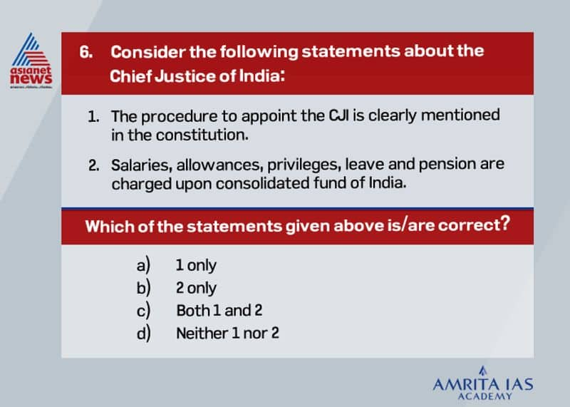 Answer (b) The procedure to appoint the CJI is not clearly mentioned in the constitution. The closest mention is in Article 126, which deals with the appointment of an acting CJI. The procedure to appoint the next CJI is laid out in the Memorandum of Procedure (MoP) between the government and the judiciary. Salaries, allowances, privileges, leave and pension are charged upon a consolidated fund of India. However, his terms and conditions cannot alter to their disadvantage after they get appointed. It can be altered only when there is a financial emergency.