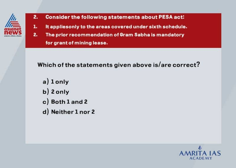 Answer (b) The provisions of PESA (Provisions of panchayat extension to extension to schedule areas) act 1996 sought to extend the provisions of part IX to areas under the fifth schedule. The permission of Gram Sabha is mandatory for the grant of mining lease of minor minerals as it is in the state list.