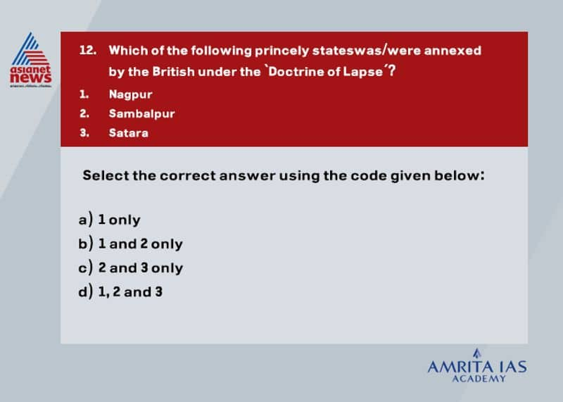 Answer (d) The Doctrine of Lapse was an annexation policy devised by Lord Dalhousie, who was the Governor General of India between 1848 and 1856. The Company took over the princely states of Satara,Jaitpur, Sambalpur, Nagpur, Bhagat, Udaipur and Jhansi using this Doctrine. Often the annexation, such as that of Awadh (Oudh) in 1856, was justified on the grounds that the native prince was of evil disposition, indifferent to the welfare of his subjects.