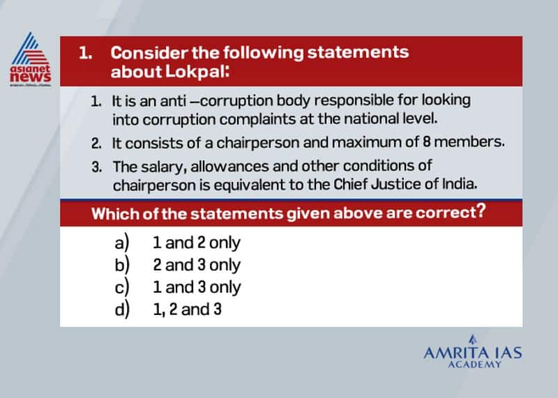 Answer (d) The Lokpal and Lokayukta Act of 2013 provides for appointment of Lokpal and Lokayukta at Centre and states respectively to look into corruption against public servants. The Chairperson and the members of the Lokpal shall be appointed by the President by warrant under his hand and seal, based on the recommendations of a selection committee. The selection committee is headed by the Prime Minister and has as its members:o The Lok Sabha Speaker.o Leader of the opposition in the Lower House.o Chief Justice of India or a judge of the apex court nominated by him; ando An eminent jurist who could be nominated by the president or any other member. The Lokpal has jurisdiction to enquire into allegation of corruption against all Group A, B, C and D employees, Member of parliament including Prime Minister. However, in matters related to international relations, external and internal security, public order, atomic energy and space the Lokpal cannot conduct investigation against Prime Minister.