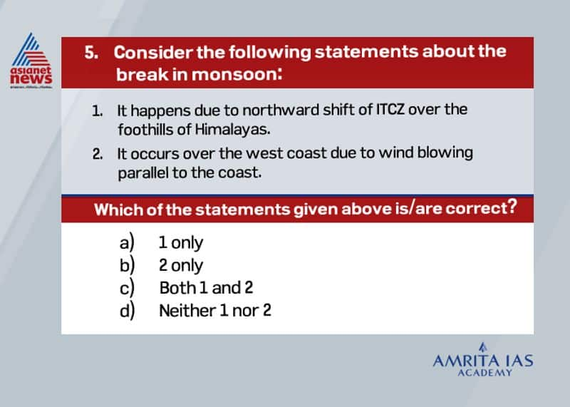 Answer (c) During the south-west monsoon period after having rains for a few days, if rain fails to occur for one or more weeks, it is known as break in the monsoon. In northern India rains are likely to fail if the rain-bearing storms are not very frequent along the monsoon trough or the ITCZ over this region. While over the west coast the dry spells are associated with days when winds blow parallel to the coast. This fails to produce an orographic effect and thus leads to a break in monsoon.