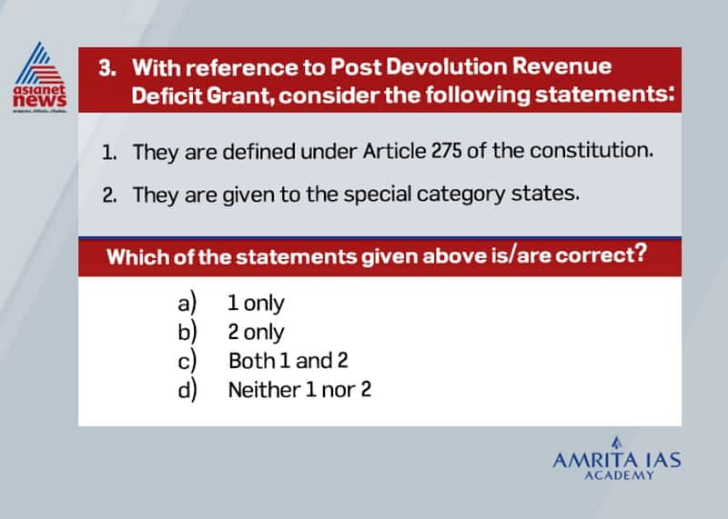 Answer (a) The central government provides the post devolution revenue deficit grant to the states under Article 275 of the constitution. They are released as per the recommendations of Finance Commission as monthly instalments to meet the gap in revenue accounts of states post devolution.