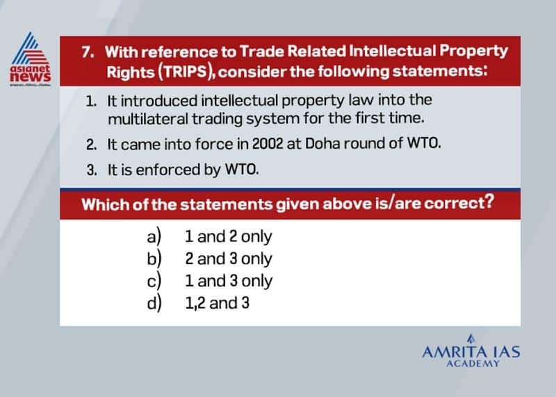 Answer(c) The Agreement on Trade-Related Aspects of Intellectual Property Rights (TRIPS) is an international legal agreement between all the member nations of the World Trade Organization (WTO). It was negotiated at the Uruguay Round of GATT in 1990 and is administered by WTO. TRIPS came into force in 1995, as part of the agreement that established the World Trade Organisation (WTO). TRIPS establishes minimum standards for the availability, scope, and use of seven forms of intellectual property namely, trademarks, copyrights, geographical indications, patents, industrial designs, layout designs for integrated circuits, and undisclosed information or trade secrets.